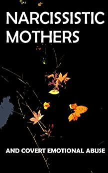 Narcissistic Mothers and Covert Emotional Abuse: For Adult Children of Narcissistic Parents by [Macey, Diana]