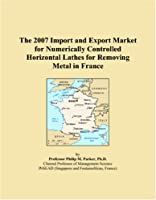 The 2007 Import and Export Market for Numerically Controlled Horizontal Lathes for Removing Metal in France