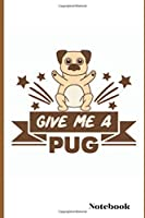 GIVE ME A PUG Notebook: Pug Notebook Novelty Gift Travel Diary and Planner | Journal, Notebook, Book, Journey | Writing Logbook | 100 Pages 6x9 | Gift For Him, Her,Boys and  Girls on any occasion