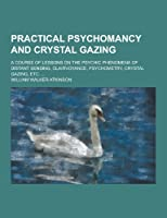 Practical Psychomancy and Crystal Gazing; A Course of Lessons on the Psychic Phenomena of Distant Sensing, Clairvoyance, Psychometry, Crystal Gazing,