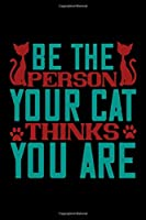 Be The Person Your Cat Thinks You Are: Best cat journal notebook for cat lovers for multiple purpose like writing notes, plans and ideas. Perfect cat quotes notebook gifts for cat lovers