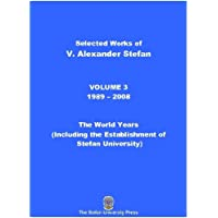 Selected Works of V. Alexander Stefan: Volume 3, (1989 – 2008): The World Years Including the Foundation of the Stefan University (English Edition)