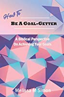 How To Be A Goal-Getter: A Biblical Perspective On Achieving Your Goals