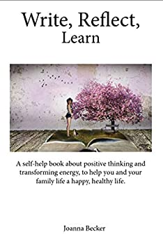 Write, Reflect, Learn: A self-help book about positive thinking and transforming energy, to help you and your family life a happy, healthy life. by [Becker, Joanna]