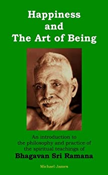 Happiness and the Art of Being: An introduction to the philosophy and practice of the spiritual teachings of Bhagavan Sri Ramana by [James, Michael]