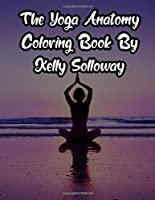 The Yoga Anatomy Coloring Book By Kelly Solloway: The Yoga Anatomy Coloring Book By Kelly Solloway, Yoga Anatomy Coloring Book. 50 Story Paper Pages. 8.5 in x 11 in Cover.