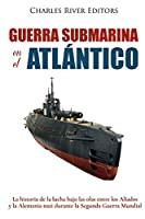Guerra submarina en el atlántico / Underwater war in the Atlantic: La historia de la lucha bajo las olas entre los aliados y la Alemania nazi durante la segunda guerra mundial / The history of the struggle under the waves between the allies and Nazi Germany during the Second World War