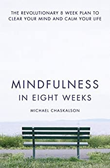 Mindfulness in Eight Weeks: The revolutionary 8 week plan to clear your mind and calm your life by [Chaskalson, Michael]