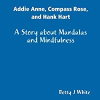 Addie Anne, Compass Rose, and Hank Hart: A Story about Mandalas and Mindfulness