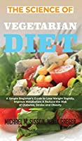 The Science of Vegetarian Diet: A Simple Beginner's Guide to Lose Weight Rapidly, Improve Metabolism & Reduce the Risk of Diabetes, Stroke and Obesity