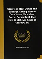Secrets of Meat Curing and Sausage Making; How to Cure Hams, Shoulders, Bacon, Corned Beef, Etc.; How to Make All Kinds of Sausage, Etc
