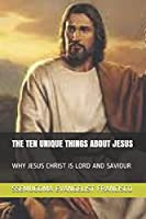 THE TEN UNIQUE THINGS ABOUT JESUS: WHY JESUS CHRIST IS LORD AND SAVIOUR