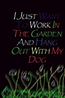 I Just Want To Work In The Garden And Hang Out With My Dog.