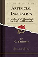 "Artificial Incubation: ""thrashed Out"" Theoretically, Practically, and Historically (Classic Reprint)"