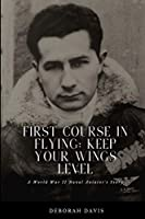 First Course In Flying: Keep Your Wings Level: A World War II Naval Aviator's Story