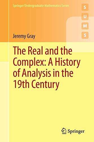 Download The Real and the Complex: A History of Analysis in the 19th Century (Springer Undergraduate Mathematics Series) 3319237144