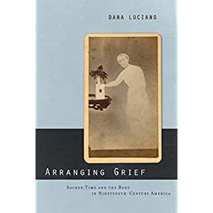 Arranging Grief: Sacred Time and the Body in Nineteenth-Century America (Sexual Cultures)