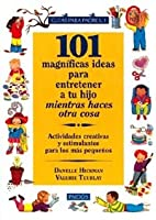 101 magnificas ideas para entretener a tu hijo mientras haces otra cosa / 101 Great Ideas to Entertain Your Child While Doing Something Else: Actividades Creativas Y Estimulantes Para Los Mas Pequenos