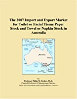 The 2007 Import and Export Market for Toilet or Facial Tissue Paper Stock and Towel or Napkin Stock in Australia