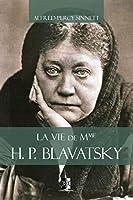 La vie de Mme H. P. Blavatsky (Classiques Théosophiques)