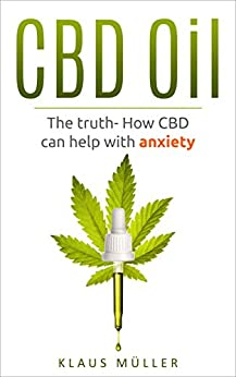 CBD Oil: The Truth- How CBD can help with Anxiety by [Müller, Klaus]