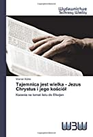 Tajemnica jest wielka - Jezus Chrystus i jego kościół: Kazania na temat listu do Efezjan