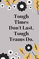 Tough Times Don't Last, Tough Teams Do: Lined notebook 120 pages glossy cover different colors with different designs .lined journal