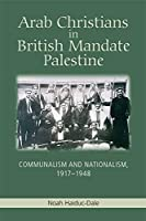 Arab Christians in British Mandate Palestine: Communalism and Nationalism, 1917-1948 by Noah Haiduc-Dale(2015-10-01)