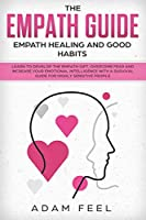 The Empath Guide: Learn to Develop The Empath Gift, Overcome Fear and Increase Your Emotional Intelligence with a Survival Guide for Highly Sensitive People (Empath Healing and Good Habits)