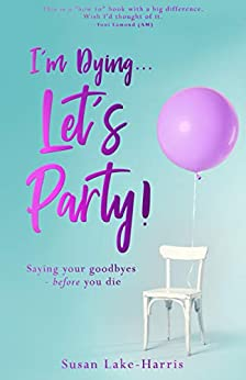 I'm Dying... Let's Party!: Saying Your Goodbyes Before You Die by [Lake-Harris, Susan]