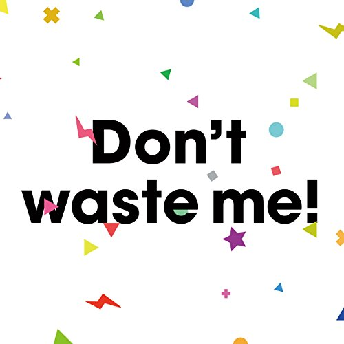 Don't waste me!