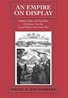 An Empire on Display: English, Indian, and Australian Exhibitions from the Crystal Palace to the Great War by Peter H. Hoffenberg(2001-03-05)
