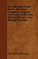 The American Salad Book - The Most Complete, Original and Useful Collection of Salad Recipes Ever Brought Together