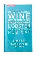 How How to Drink Wine out of Fish Heads While Cooking Lobster in a Volkswagon Hub Cap: Easy Seafood Recipes