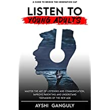 Listen to Young Adults: Master the art of Listening and Communication, Improve Parenting and Understand Teenagers of the new age.