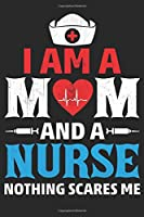 i am a mom and a nurse nothing scares me: i am a mom and a nurse nothing scares me Lined journal paperback notebook 100 page ,gift journal/agenda/notebook to write, great gift, 6 x 9 Notebook