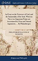 An Essay on the Existence of God, and the Immortality of the Soul. Wherein These Two Important Points Are Ascertained by Clear and Natural Arguments, ... by Philanthropos