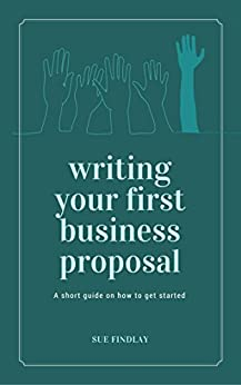 Writing Your First Business Proposal: A succinct guide on how to get started building your business sales using proposals (Proposals and Tenders Book 2) by [Findlay, Sue]