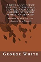 A Brief Account of the Life, Experience, Travels, and Gospel Labours of George White, an African