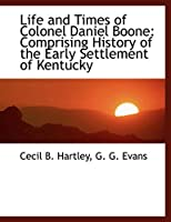 Life and Times of Colonel Daniel Boone: Comprising History of the Early Settlement of Kentucky