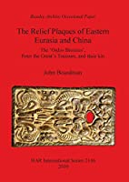 The Relief Plaques of Eastern Eurasia and China: The Ordos Bronzes  Peter the Great's Treasure, and Their Kin (BAR International Series)