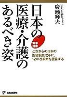 日本の医療・介護のあるべき姿―これからの日本の医療制度改革に、12の改革案を提言する