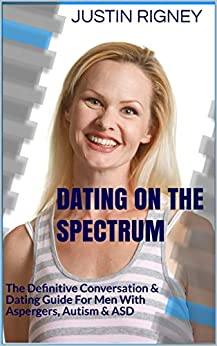 Dating On The Spectrum: The Definitive Conversation & Dating Course For Men With Asperger's, Autism, ASD by [Rigney, Justin ]