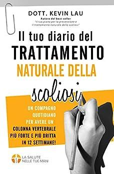 [Lau, Kevin]のIl tuo diario del trattamento naturale della scoliosi: Un compagno quotidiano per avere una colonna vertebrale più forte e più dritta in 12 settimane! (Italian Edition)