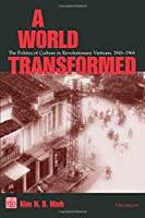A World Transformed: The Politics of Culture in Revolutionary Vietnam, 1945-1965 (Southeast Asia: Politics, Meaning, And Memory)