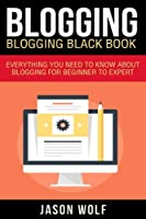 Blogging: Blogging Blackbook: Everything You Need to Know about Blogging from Beginner to Expert