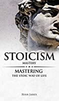 Stoicism: Mastery - Mastering The Stoic Way of Life (Stoicism Series) (Volume 2)