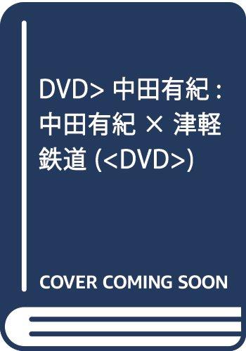 DVD>中田有紀:中田有紀×津軽鉄道 (<DVD>)