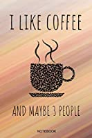 I Like Coffee And Maybe 3 People Notebook: Funny Coffee Junkie Notebook I Caffeine Lover Coffee Break Office Barista Humor Coffee Shop I Size 6 x 9 I Ruled Paper 110 I Planner Journal Note Book Tickler Booklet Diary Log Memo Pocket Book Sketch College