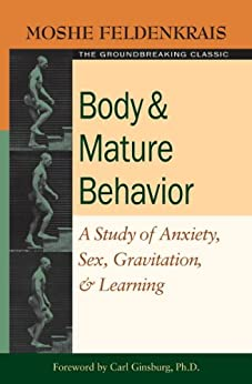 [Feldenkrais, Moshe]のBody and Mature Behavior: A Study of Anxiety, Sex, Gravitation, and Learning (English Edition)